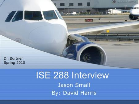 ISE 288 Interview Jason Small By: David Harris Dr. Burtner Spring 2010.