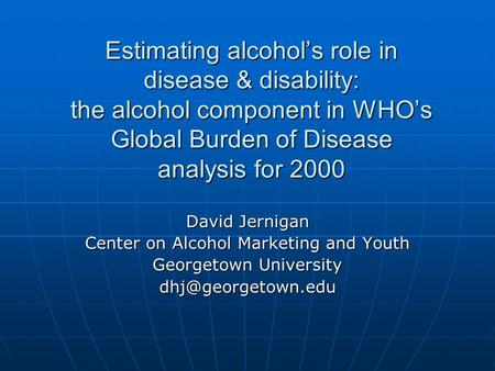 Estimating alcohol's role in disease & disability: the alcohol component in WHO's Global Burden of Disease analysis for 2000 David Jernigan Center on Alcohol.