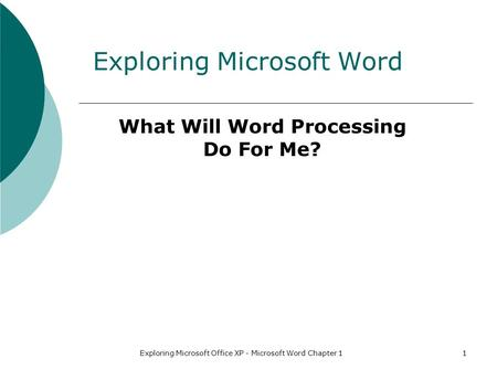 Exploring Microsoft Office XP - Microsoft Word Chapter 11 Exploring Microsoft Word What Will Word Processing Do For Me?