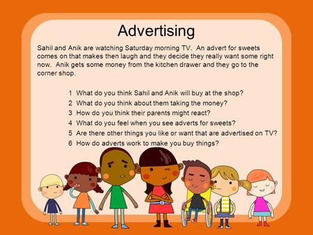 Advertising Sahil and Anik are watching Saturday morning TV. An advert for sweets comes on that makes then laugh and they decide they really want some.
