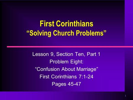 "1 First Corinthians ""Solving Church Problems"" Lesson 9, Section Ten, Part 1 Problem Eight: ""Confusion About Marriage"" First Corinthians 7:1-24 Pages 45-47."