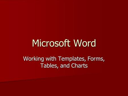 Microsoft Word Working with Templates, Forms, Tables, and Charts.