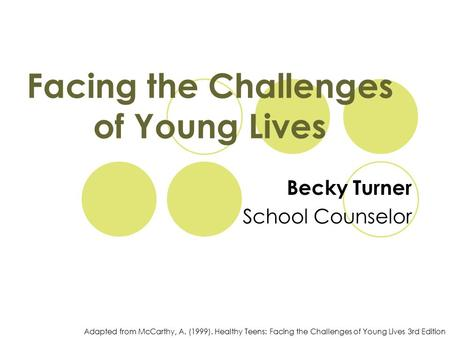 Facing the Challenges of Young Lives Becky Turner School Counselor Adapted from McCarthy, A. (1999). Healthy Teens: Facing the Challenges of Young Lives.