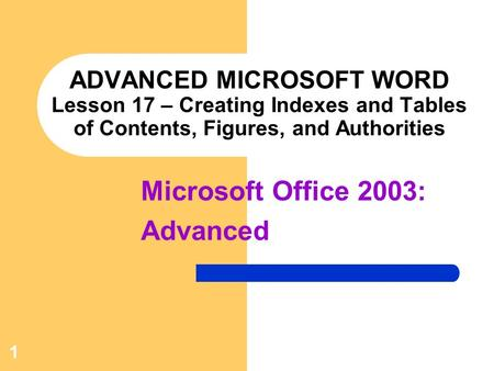 1 ADVANCED MICROSOFT WORD Lesson 17 – Creating Indexes and Tables of Contents, Figures, and Authorities Microsoft Office 2003: Advanced.