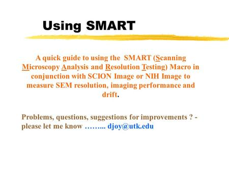 Using SMART A quick guide to using the SMART (Scanning Microscopy Analysis and Resolution Testing) Macro in conjunction with SCION Image or NIH Image to.