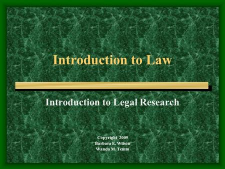 Introduction to Law Introduction to Legal Research Copyright 2009 Barbara E. Wilson Wanda M. Temm.