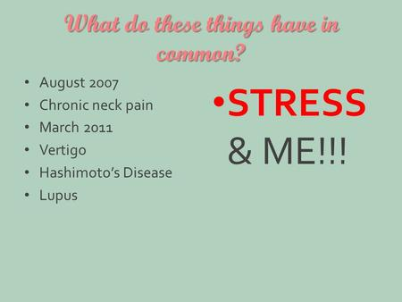 What do these things have in common? August 2007 Chronic neck pain March 2011 Vertigo Hashimoto's Disease Lupus STRESS & ME!!!