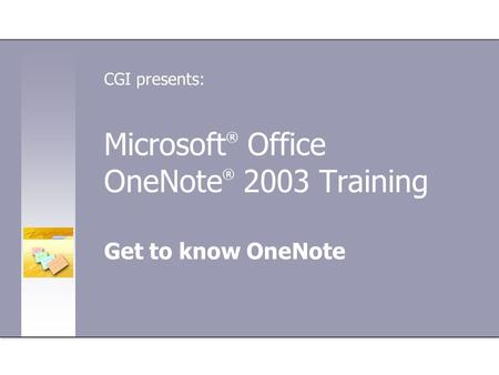 Microsoft ® Office OneNote ® 2003 Training Get to know OneNote CGI presents:
