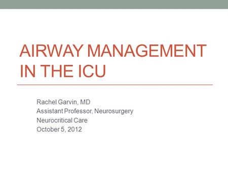AIRWAY MANAGEMENT IN THE ICU Rachel Garvin, MD Assistant Professor, Neurosurgery Neurocritical Care October 5, 2012.