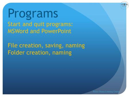 Lesson 2 Programs Start and quit programs: MSWord and PowerPoint File creation, saving, naming Folder creation, naming Palolo Ohana Learning Center.