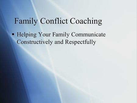 Family Conflict Coaching  Helping Your Family Communicate Constructively and Respectfully.