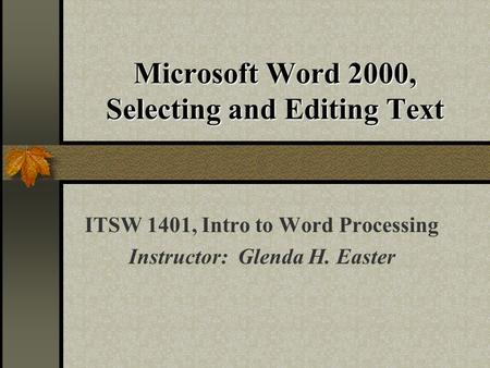 Microsoft Word 2000, Selecting and Editing Text ITSW 1401, Intro to Word Processing Instructor: Glenda H. Easter.