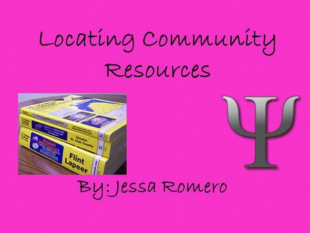 Locating Community Resources By: Jessa Romero. Where to find HELP! My section is about where to go when you need to talk with someone other than your.