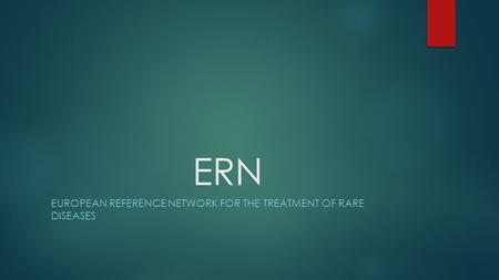ERN EUROPEAN REFERENCE NETWORK FOR THE TREATMENT OF RARE DISEASES.