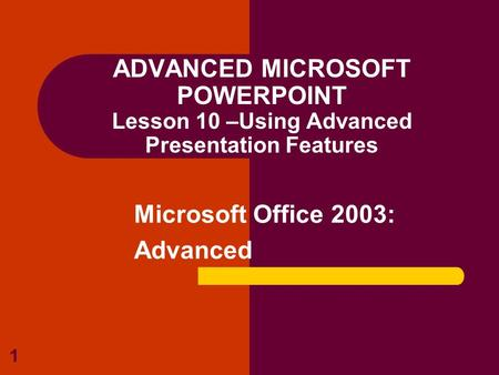 1 ADVANCED MICROSOFT POWERPOINT Lesson 10 –Using Advanced Presentation Features Microsoft Office 2003: Advanced.