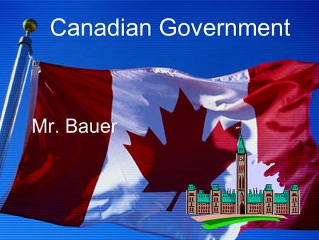 Canadian Government Mr. Bauer. Issues Why do we need government? What can government do? What types of government exist in Canada today? How does decision.