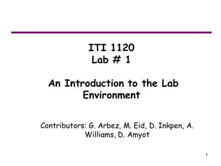1 ITI 1120 Lab # 1 An Introduction to the Lab Environment Contributors: G. Arbez, M. Eid, D. Inkpen, A. Williams, D. Amyot.