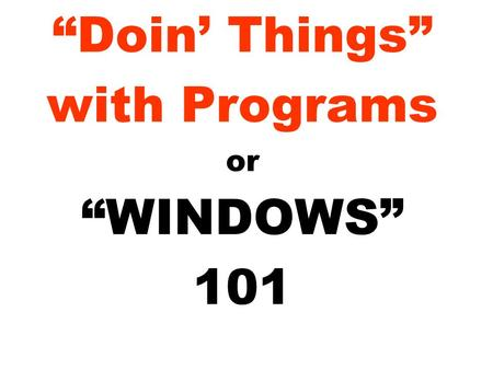 """Doin' Things"" with Programs or ""WINDOWS"" 101. What is a program? A program is a sequence of computer instructions that perform a task. Programs are stored."
