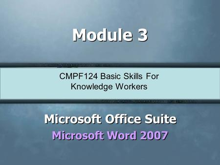 CMPF124 Basic Skills For Knowledge Workers Module 3 Microsoft Office Suite Microsoft Word 2007 Microsoft Office Suite Microsoft Word 2007.