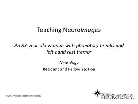 Teaching NeuroImages An 83-year-old woman with phonatory breaks and left hand rest tremor Neurology Resident and Fellow Section © 2013 American Academy.