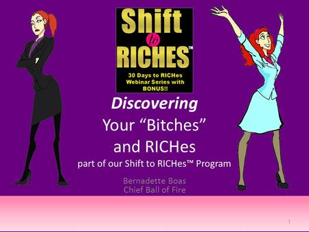 "Discovering Your ""Bitches"" and RICHes part of our Shift to RICHes™ Program Bernadette Boas Chief Ball of Fire 1."