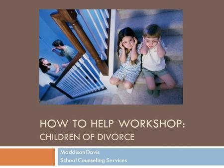 HOW TO HELP WORKSHOP: CHILDREN OF DIVORCE Maddison Davis School Counseling Services.
