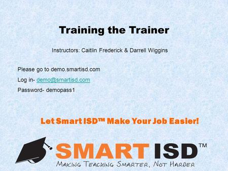 Training the Trainer Instructors: Caitlin Frederick & Darrell Wiggins Let Smart ISD™ Make Your Job Easier! Please go to demo.smartisd.com Log in-