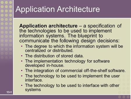 13-1 Application Architecture Application architecture – a specification of the technologies to be used to implement information systems. The blueprint.