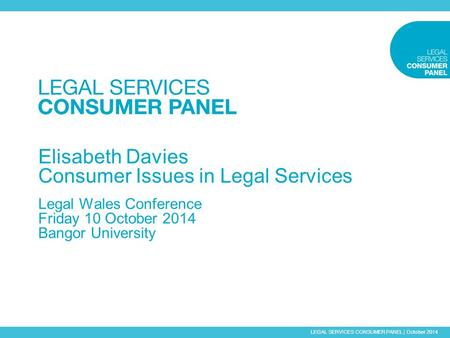 LEGAL SERVICES CONSUMER PANEL | October 2014 Elisabeth Davies Consumer Issues in Legal Services Legal Wales Conference Friday 10 October 2014 Bangor University.