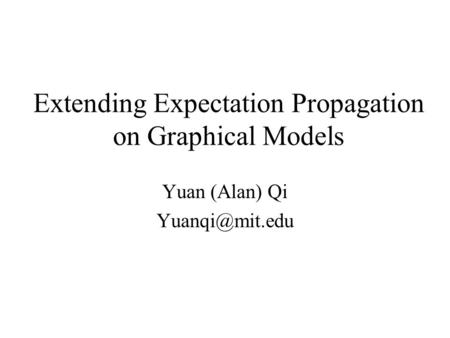 Extending Expectation Propagation on Graphical Models Yuan (Alan) Qi
