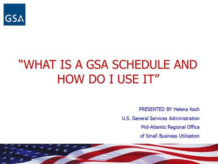 """WHAT IS A GSA SCHEDULE AND HOW DO I USE IT"" PRESENTED BY Helena Koch U.S. General Services Administration Mid-Atlantic Regional Office of Small Business."