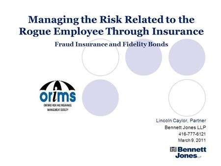 Managing the Risk Related to the Rogue Employee Through Insurance Fraud Insurance and Fidelity Bonds Lincoln Caylor, Partner Bennett Jones LLP 416-777-6121.