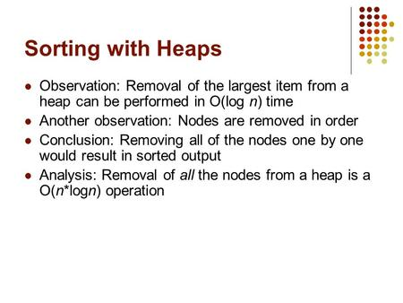 Sorting with Heaps Observation: Removal of the largest item from a heap can be performed in O(log n) time Another observation: Nodes are removed in order.