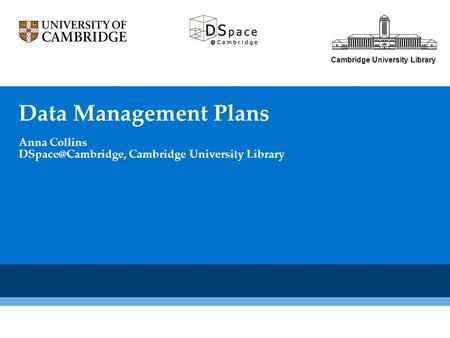 Cambridge University Library Data Management Plans Anna Collins Cambridge University Library.