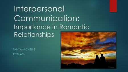 Interpersonal Communication: Importance in Romantic Relationships TANYA MICHELLE PCM 486.