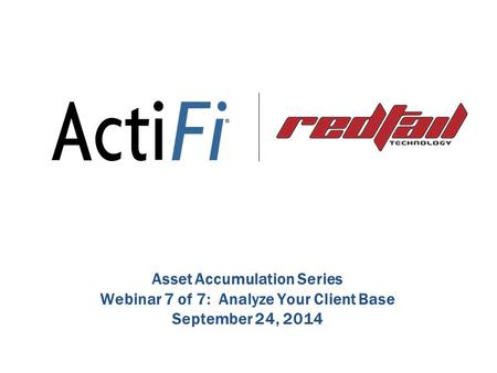 Asset Accumulation Series Webinar 7 of 7: Analyze Your Client Base September 24, 2014.