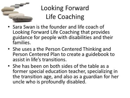 Looking Forward Life Coaching Sara Swan is the founder and life coach of Looking Forward Life Coaching that provides guidance for people with disabilities.