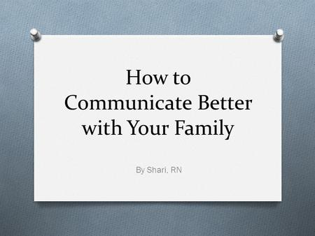 How to Communicate Better with Your Family By Shari, RN.