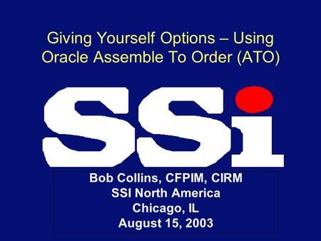 Giving Yourself Options – Using Oracle Assemble To Order (ATO) Bob Collins, CFPIM, CIRM SSI North America Chicago, IL August 15, 2003.
