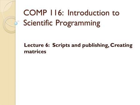 COMP 116: Introduction to Scientific Programming Lecture 6: Scripts and publishing, Creating matrices.