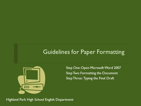 Guidelines for Paper Formatting Step One: Open Microsoft Word 2007 Step Two: Formatting the Document Step Three: Typing the Final Draft Highland Park High.