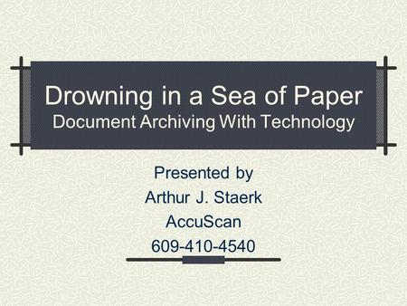 Drowning in a Sea of Paper Document Archiving With Technology Presented by Arthur J. Staerk AccuScan 609-410-4540.