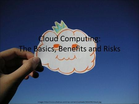 Cloud Computing: The Basics, Benefits and Risks Image: