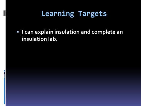 Learning Targets  I can explain insulation and complete an insulation lab.