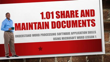 1.01 SHARE AND MAINTAIN DOCUMENTS UNDERSTAND WORD PROCESSING SOFTWARE APPLICATION SKILLS USING MICROSOFT WORD LESSON 1.