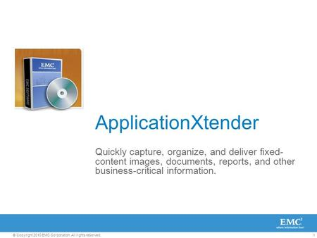 1© Copyright 2010 EMC Corporation. All rights reserved. ApplicationXtender Quickly capture, organize, and deliver fixed- content images, documents, reports,