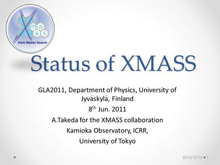 Status of XMASS GLA2011, Department of Physics, University of Jyvaskyla, Finland 8 th Jun. 2011 A.Takeda for the XMASS collaboration Kamioka Observatory,