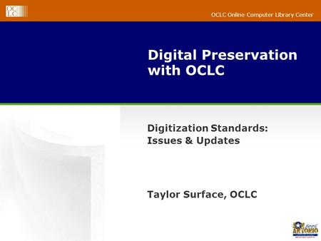 OCLC Online Computer Library Center Digital Preservation with OCLC Digitization Standards: Issues & Updates Taylor Surface, OCLC.