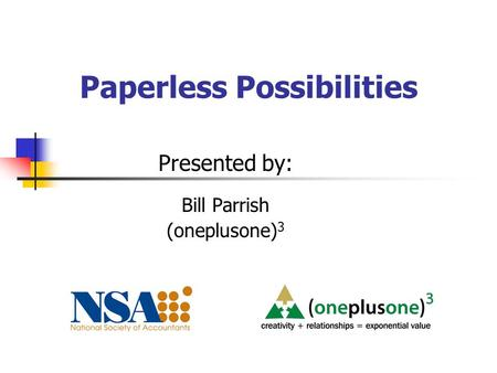 Paperless Possibilities Presented by: Bill Parrish (oneplusone) 3.