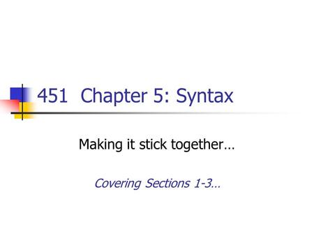 451 Chapter 5: Syntax Making it stick together… Covering Sections 1-3…